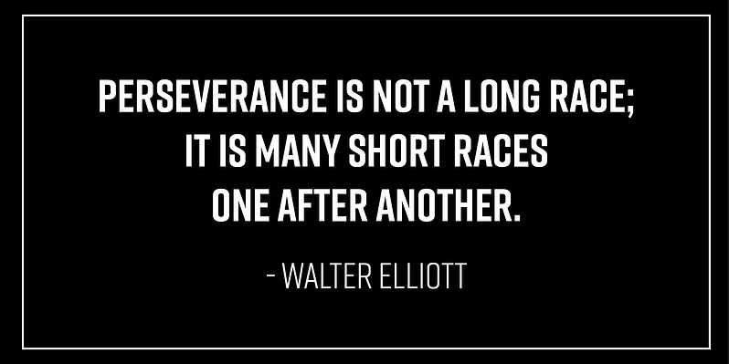 """""""Perseverance is not a long race; it is many short races one after another."""" -Walter Elliott"""